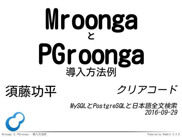 Mroonga と PGroonga - 導入方法例 Powered by Rabbit 2.2.0 Mroongaと PGroonga導入方法例 須藤功平 クリアコード MySQLとPostgreSQLと日本語全文検索 2016-09-29