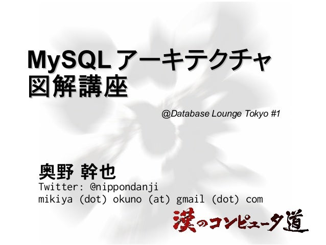 MySQLMySQL アーキテクチャアーキテクチャ 図解講座図解講座 奥野 幹也 Twitter: @nippondanji mikiya (dot) okuno (at) gmail (dot) com @Database Lounge To...