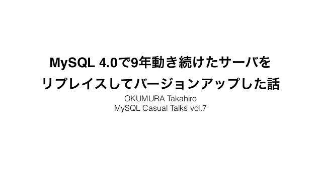MySQL 4.0で9年動き続けたサーバを!  リプレイスしてバージョンアップした話  OKUMURA Takahiro  MySQL Casual Talks vol.7