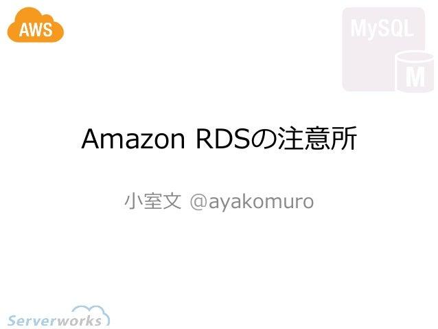 Amazon RDSの注意所  ⼩小室⽂文 @ayakomuro