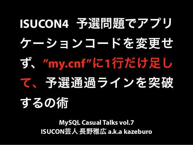 "ISUCON4 予選問題でアプリ  ケーションコードを変更せ  ず、""my.cnf""に1行だけ足し  て、予選通過ラインを突破  するの術  MySQL Casual Talks vol.7  ISUCON芸人 長野雅広 a.k.a kazeb..."