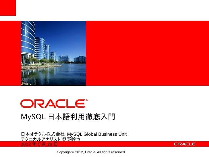 <Insert Picture Here>MySQL 日本語利用徹底入門日本オラクル株式会社 MySQL Global Business Unitテクニカルアナリスト 奥野幹也2012 年 5 月 29 日                Cop...