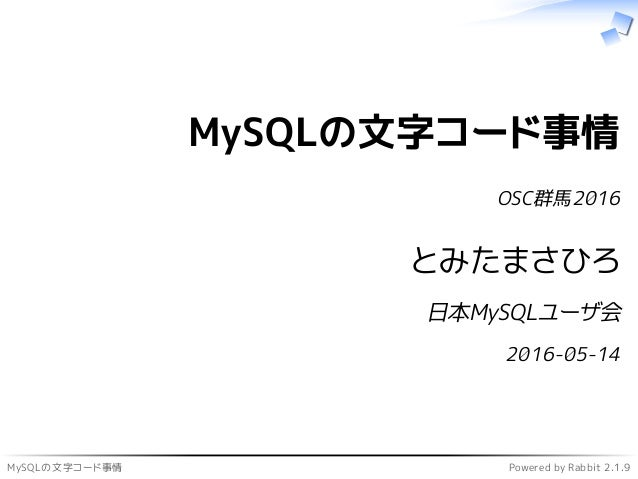 MySQLの文字コード事情 Powered by Rabbit 2.1.9 MySQLの文字コード事情 OSC群馬2016 とみたまさひろ 日本MySQLユーザ会 2016-05-14