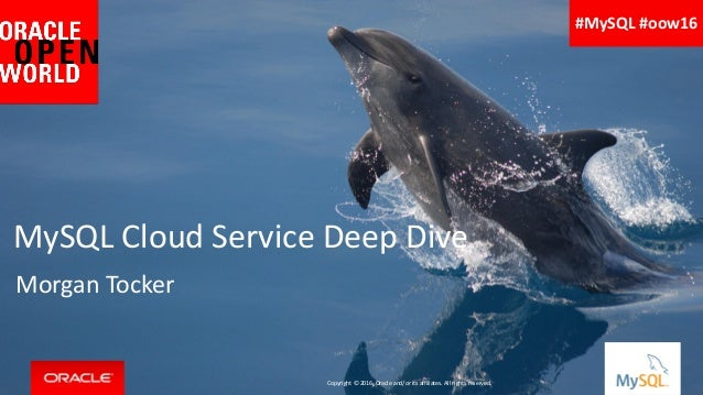 Copyright © 2016, Oracle and/or its affiliates. All rights reserved. | MySQL Cloud Service Deep Dive Morgan Tocker Copyrig...