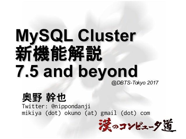 MySQL ClusterMySQL Cluster 新機能解説新機能解説 7.5 and beyond7.5 and beyond 奥野 幹也 Twitter: @nippondanji mikiya (dot) okuno (at) gma...