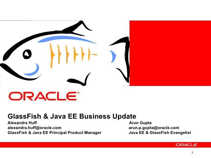 GlassFish & Java EE Business UpdateAlexandra Huff                                  Arun Guptaalexandra.huff@oracle.com    ...