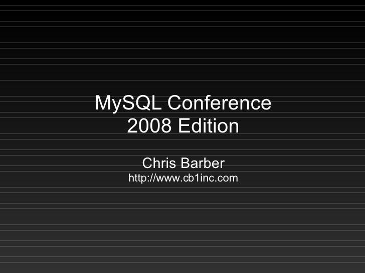 MySQL Conference   2008 Edition      Chris Barber    http://www.cb1inc.com