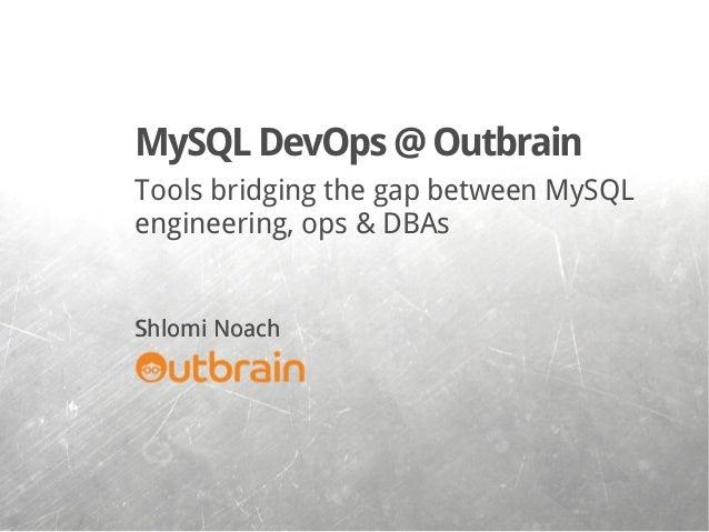 Tools bridging the gap between MySQL engineering, ops & DBAs Shlomi Noach MySQLDevOps@Outbrain Shlomi Noach