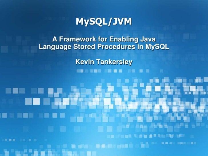 MySQL/JVM<br />A Framework for Enabling Java Language Stored Procedures in MySQL<br />Kevin Tankersley<br />