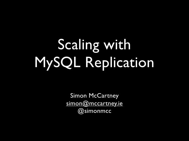 Scaling with MySQL Replication       Simon McCartney     simon@mccartney.ie          @simonmcc