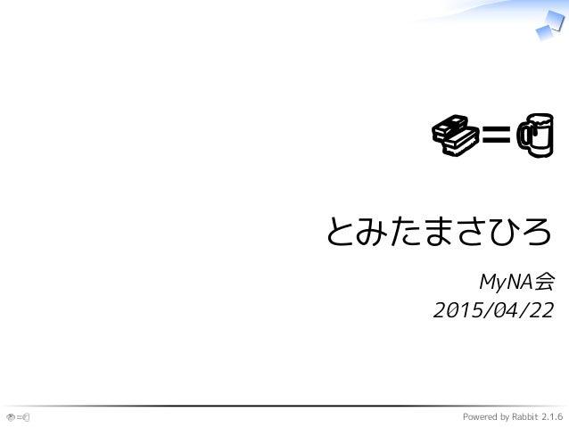 🍣=🍺 Powered by Rabbit 2.1.6 🍣=🍺 とみたまさひろ MyNA会 2015/04/22