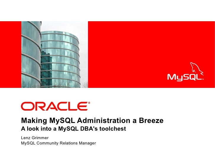 <Insert Picture Here>     Making MySQL Administration a Breeze A look into a MySQL DBA's toolchest Lenz Grimmer MySQL Comm...