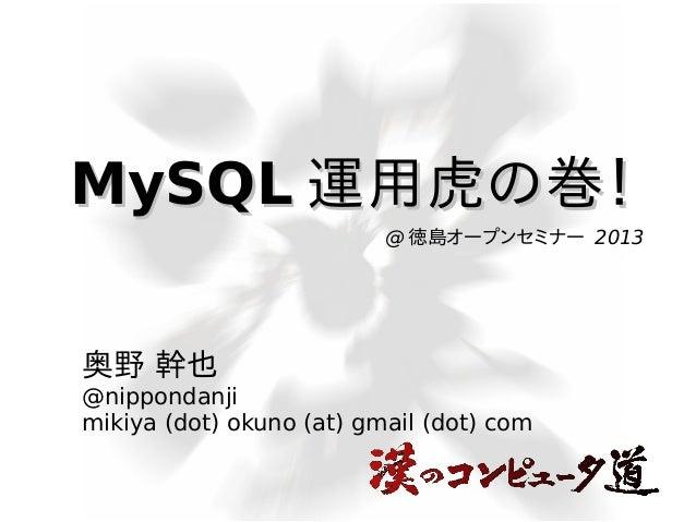 MySQL 運用虎の巻! @ 徳島オープンセミナー 2013  奥野 幹也 @nippondanji mikiya (dot) okuno (at) gmail (dot) com