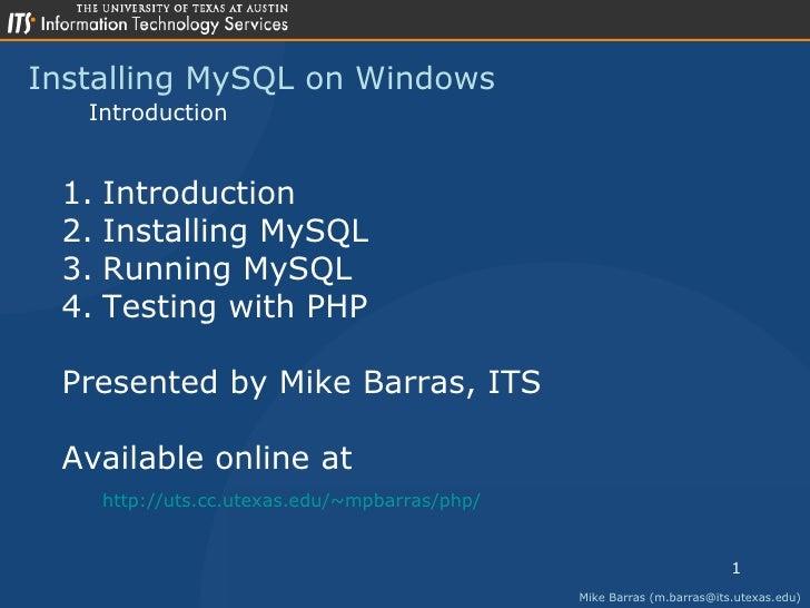 Installing MySQL on Windows Mike Barras (m.barras@its.utexas.edu) Introduction <ul><li>Introduction </li></ul><ul><li>Inst...