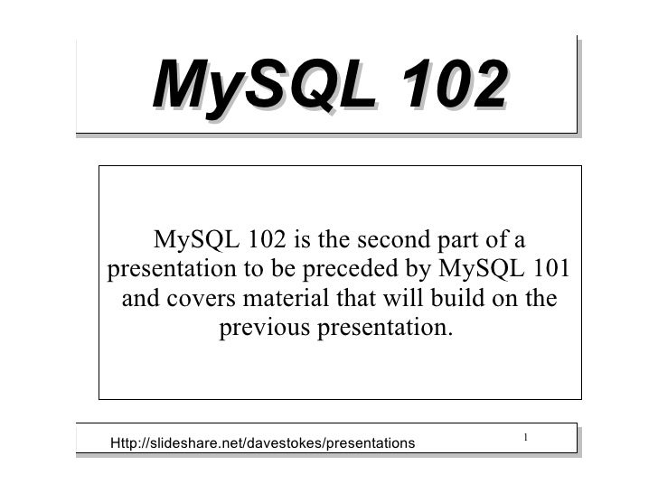 MySQL 102    MySQL 102 is the second part of apresentation to be preceded by MySQL 101 and covers material that will build...