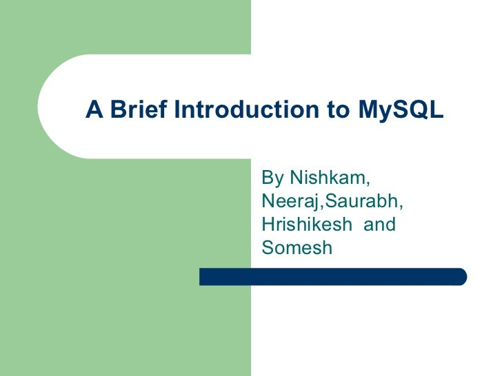 A Brief Introduction to MySQL By Nishkam, Neeraj,Saurabh, Hrishikesh  and Somesh