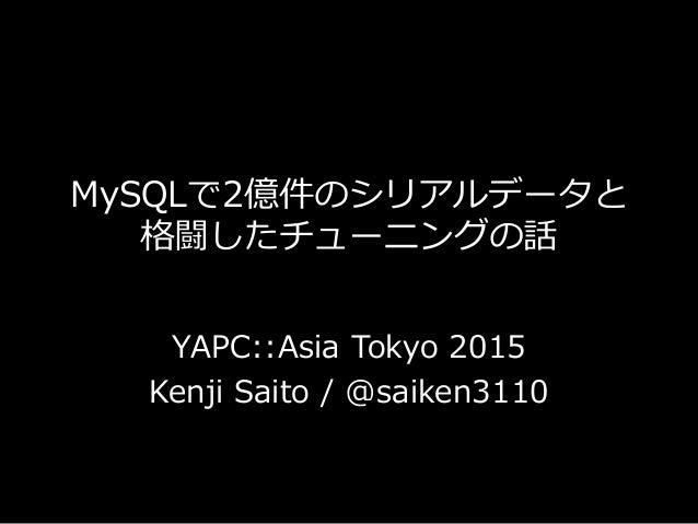 MySQLで2億件のシリアルデータと 格闘したチューニングの話 YAPC::Asia Tokyo 2015 Kenji Saito / @saiken3110
