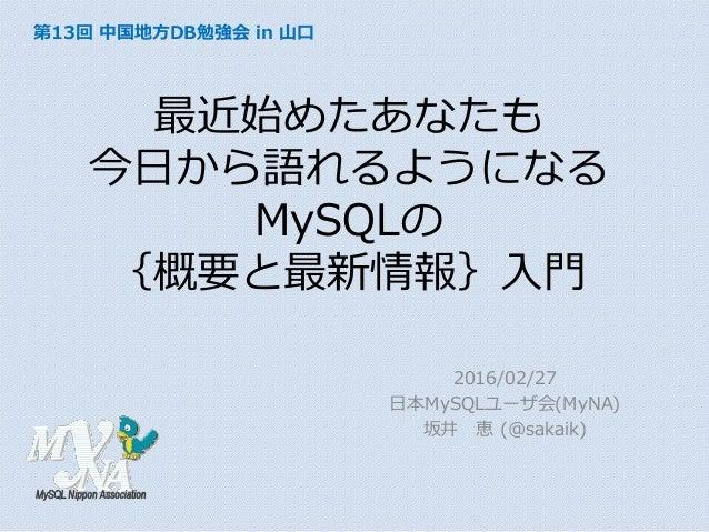 最近始めたあなたも 今日から語れるようになる MySQLの {概要と最新情報}入門 2016/02/27 日本MySQLユーザ会(MyNA) 坂井 恵 (@sakaik) 第13回 中国地方DB勉強会 in 山口