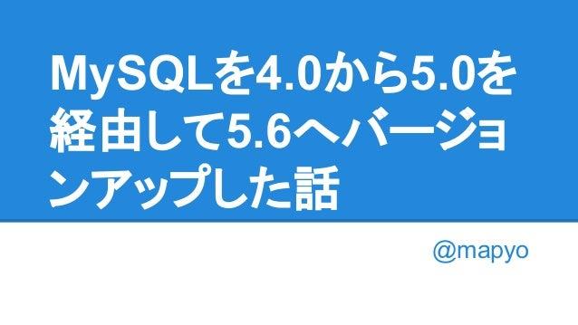 MySQLを4.0から5.0を 経由して5.6へバージョ ンアップした話 @mapyo