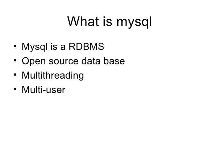 What is mysql  <ul><li>Mysql is a RDBMS </li></ul><ul><li>Open source data base </li></ul><ul><li>Multithreading  </li></u...