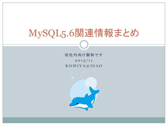 MySQL5.6関連情報まとめ ※社内向け資料です 2013/11 KOMIYA@ISAO