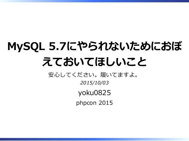MySQL 5.7にやられないためにおぼ えておいてほしいこと 安⼼してください。履いてますよ。 2015/10/03 yoku0825 phpcon 2015