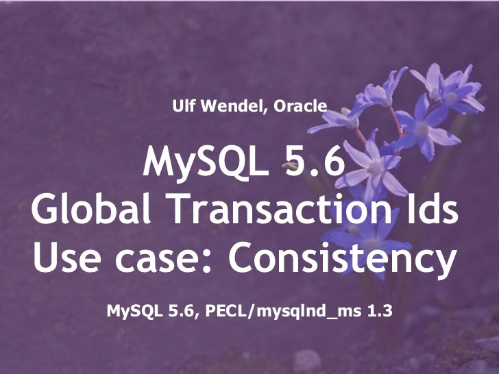 Ulf Wendel, Oracle     MySQL 5.6Global Transaction IdsUse case: Consistency   MySQL 5.6, PECL/mysqlnd_ms 1.3