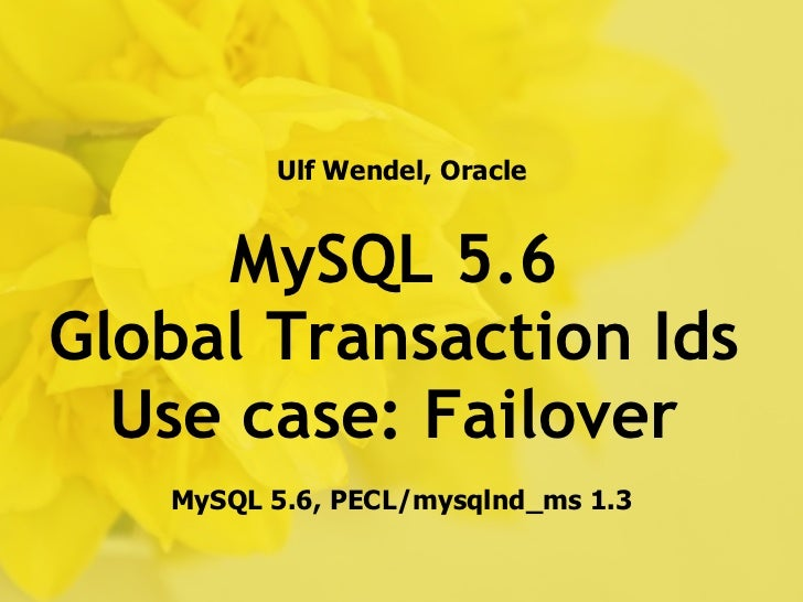 Ulf Wendel, Oracle     MySQL 5.6Global Transaction Ids  Use case: Failover   MySQL 5.6, PECL/mysqlnd_ms 1.3