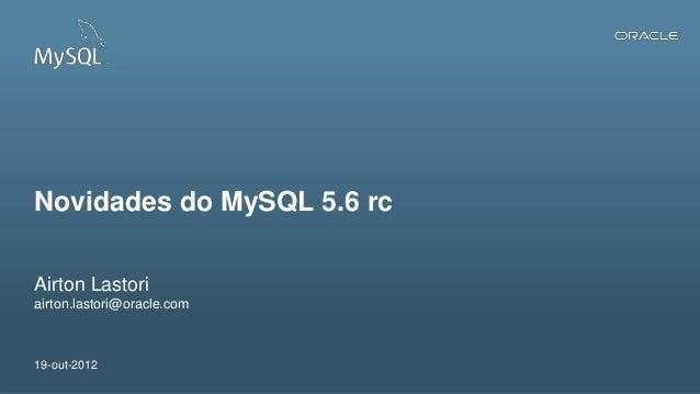 Novidades do MySQL 5.6 rcAirton Lastoriairton.lastori@oracle.com19-out-20121   Copyright © 2012, Oracle and/or its affilia...