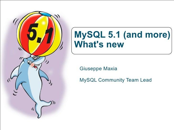 MySQL 5.1 (and more) What's new   Giuseppe Maxia   MySQL Community Team Lead