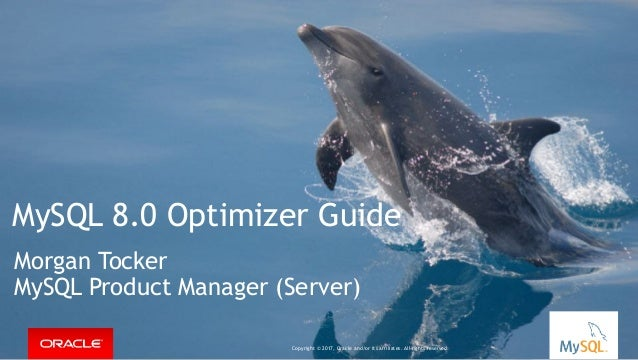 Copyright © 2016, Oracle and/or its affiliates. All rights reserved. | MySQL 8.0 Optimizer Guide Morgan Tocker MySQL Produ...