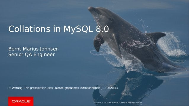 Copyright © 2017 Oracle and/or its affiliates. All rights reserved. Collations in MySQL 8.0 Bernt Marius Johnsen Senior QA...