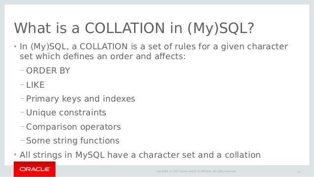 11Copyright © 2017 Oracle and/or its affiliates. All rights reserved. What is a COLLATION in (My)SQL? ● In (My)SQL, a COLL...