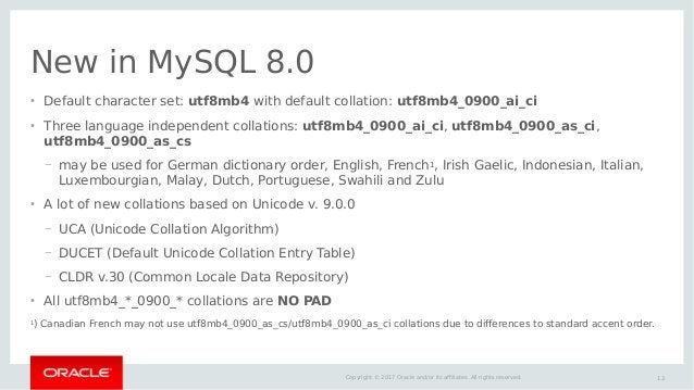 13Copyright © 2017 Oracle and/or its affiliates. All rights reserved. New in MySQL 8.0 ● Default character set: utf8mb4 wi...