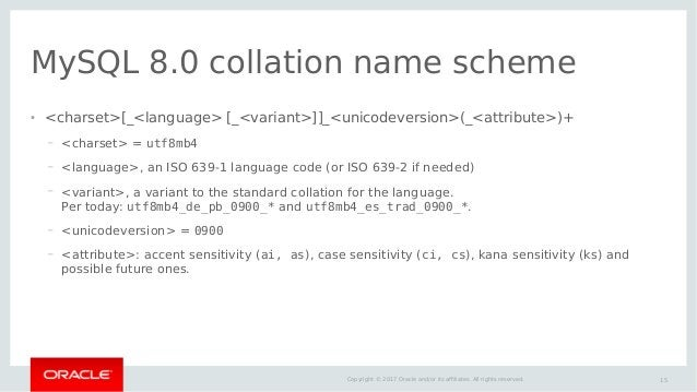 15Copyright © 2017 Oracle and/or its affiliates. All rights reserved. MySQL 8.0 collation name scheme ● <charset>[_<langua...