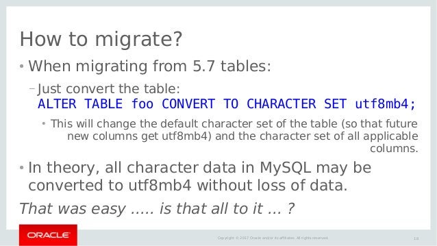 18Copyright © 2017 Oracle and/or its affiliates. All rights reserved. How to migrate? ● When migrating from 5.7 tables: – ...