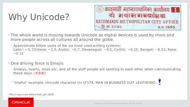 4Copyright © 2017 Oracle and/or its affiliates. All rights reserved. Why Unicode? ● The whole world is moving towards Unic...