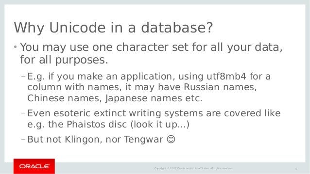 5Copyright © 2017 Oracle and/or its affiliates. All rights reserved. Why Unicode in a database? ● You may use one characte...