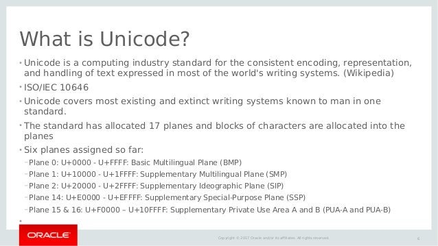 6Copyright © 2017 Oracle and/or its affiliates. All rights reserved. What is Unicode? ● Unicode is a computing industry st...