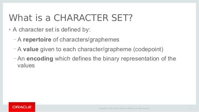 7Copyright © 2017 Oracle and/or its affiliates. All rights reserved. What is a CHARACTER SET? ● A character set is defined...