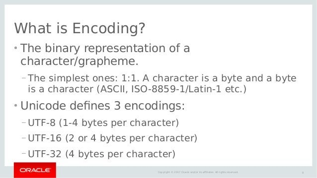 8Copyright © 2017 Oracle and/or its affiliates. All rights reserved. What is Encoding? ● The binary representation of a ch...