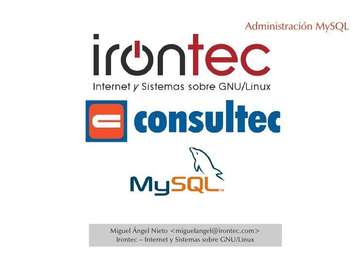 Administración MySQL     Miguel Ángel Nieto <miguelangel@irontec.com>  Irontec – Internet y Sistemas sobre GNU/Linux
