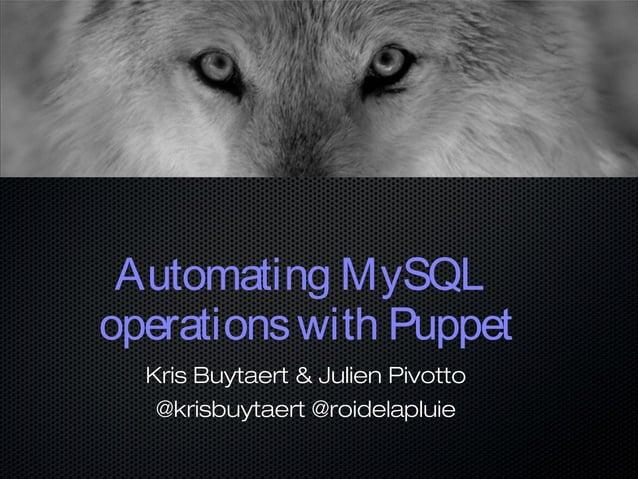 Automating MySQL operationswith Puppet Kris Buytaert & Julien Pivotto @krisbuytaert @roidelapluie