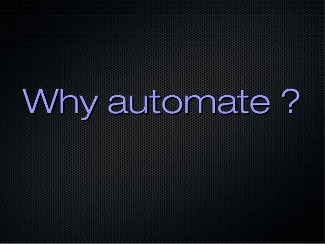 Why automate ?Why automate ?
