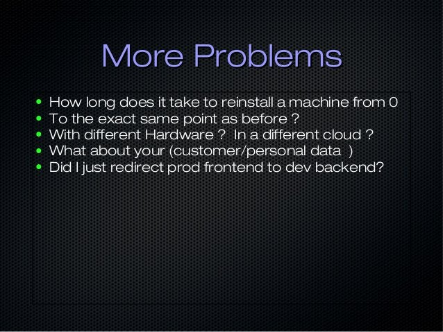 More ProblemsMore Problems ● How long does it take to reinstall a machine from 0 ● To the exact same point as before ? ● W...