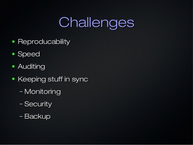 ChallengesChallenges ● ReproducabilityReproducability ● SpeedSpeed ● AuditingAuditing ● Keeping stuff in syncKeeping stuff...