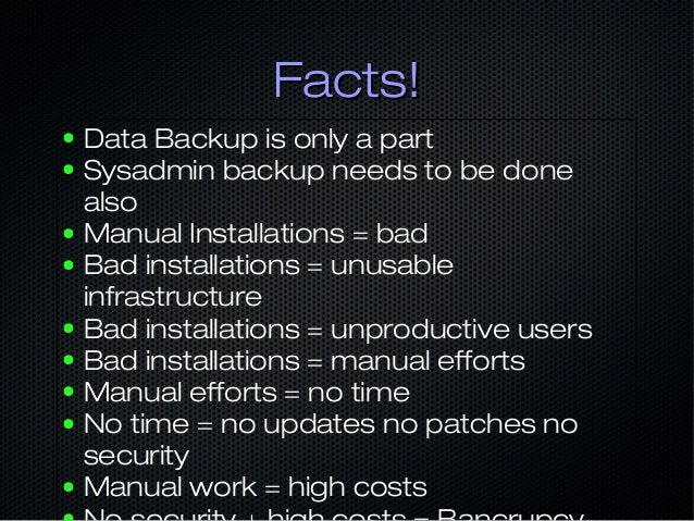 Facts!Facts! ● Data Backup is only a part ● Sysadmin backup needs to be done also ● Manual Installations = bad ● Bad insta...