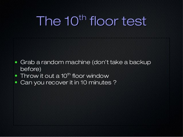 The 10The 10thth floor testfloor test ● Grab a random machine (don't take a backup before) ● Throw it out a 10th floor win...