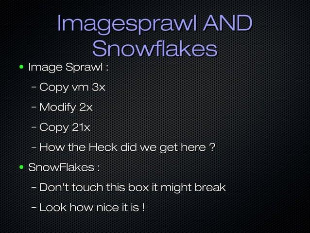 Imagesprawl ANDImagesprawl AND SnowflakesSnowflakes ● Image Sprawl :Image Sprawl : – Copy vm 3xCopy vm 3x – Modify 2xModif...