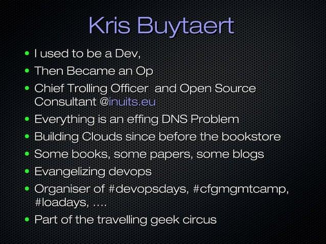 Kris BuytaertKris Buytaert ● I used to be a Dev,I used to be a Dev, ● Then Became an OpThen Became an Op ● Chief Trolling ...
